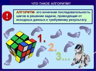 ЧТО ТАКОЕ АЛГОРИТМ? АЛГОРИТМ- это конечная последовательность шагов в решении