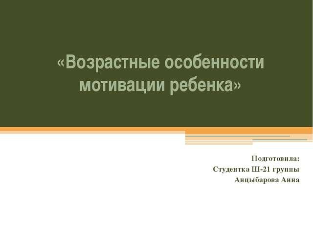 «Возрастные особенности мотивации ребенка» Подготовила: Студентка Ш-21 группы...