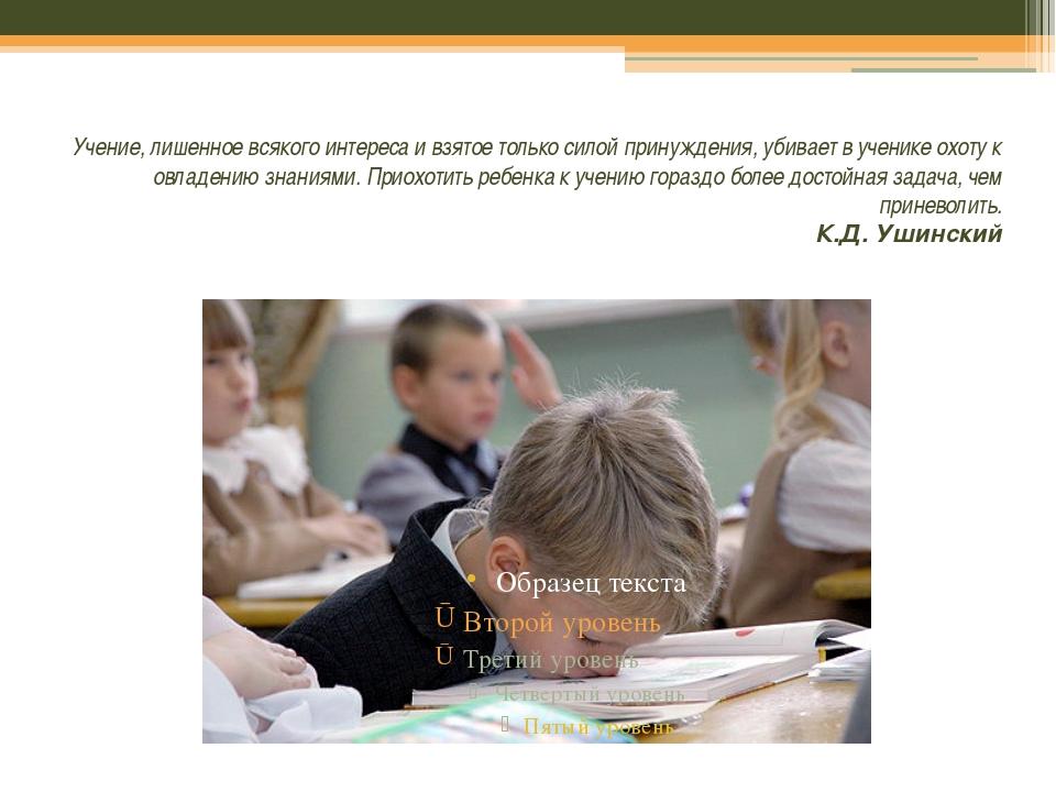 Учение, лишенное всякого интереса и взятое только силой принуждения, убивае...