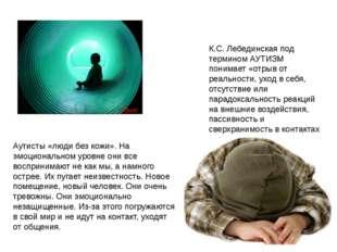 К.С. Лебединская под термином АУТИЗМ понимает «отрыв от реальности, уход в се