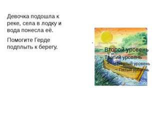 Девочка подошла к реке, села в лодку и вода понесла её. Помогите Герде подплы