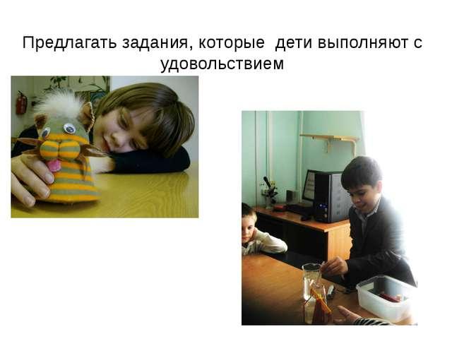 Предлагать задания, которые дети выполняют с удовольствием