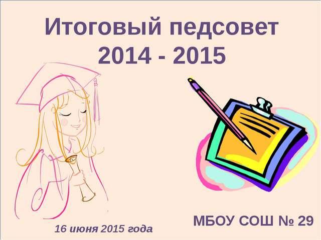 Итоговый педсовет 2014 - 2015 16 июня 2015 года МБОУ СОШ № 29