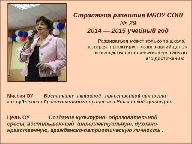 Стратегия развития МБОУ СОШ № 29 2014 — 2015 учебный год Развиваться может т...