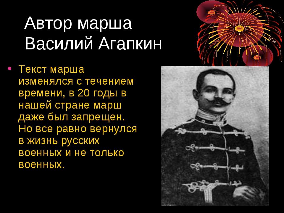 Автор марша Василий Агапкин Текст марша изменялся с течением времени, в 20 го...
