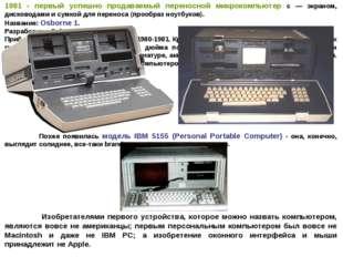 1981 - первый успешно продаваемый переносной микрокомпьютер с — экраном, диск