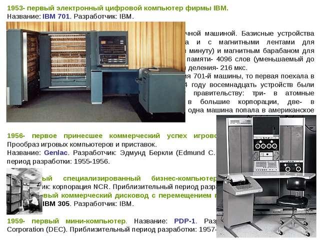 1953- первый электронный цифровой компьютер фирмы IBM. Название: IBM 701. Раз...