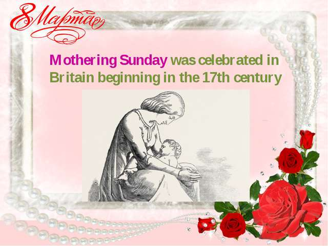 Mothering Sunday was celebrated in Britain beginning in the 17th century