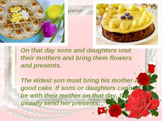 On that day sons and daughters visit their mothers and bring them flowers and...