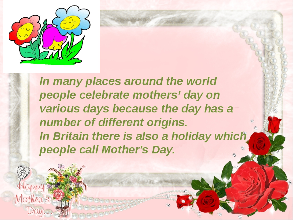 In many places around the world people celebrate mothers' day on various day...