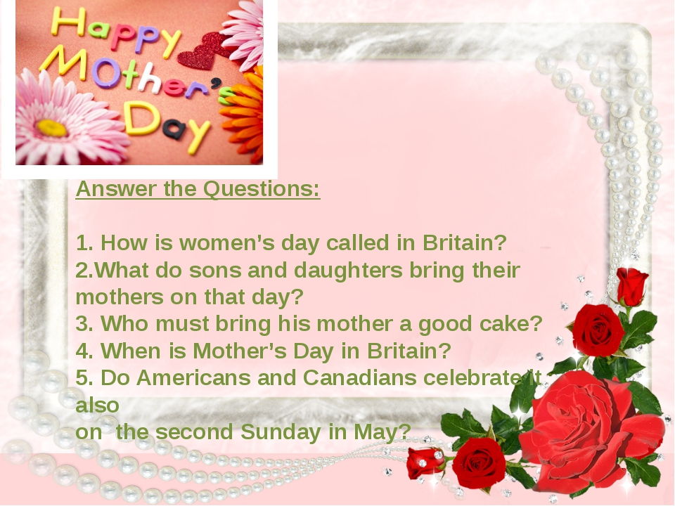 Answer the Questions: 1. How is women's day called in Britain? 2.What do son...
