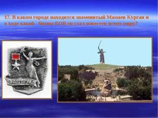 17. В каком городе находится знаменитый Мамаев Курган и в ходе какой битвы ВО