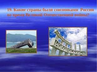 19. Какие страны были союзниками России во время Великой Отечественной войны?
