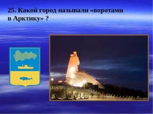 25. Какой город называли «воротами в Арктику» ?