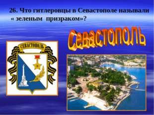 26. Что гитлеровцы в Севастополе называли « зеленым призраком»?