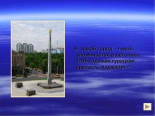 9. Какой город – герой упоминается в летописи 1415 года как турецкая крепост