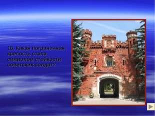16. Какая пограничная крепость стала символом стойкости советских солдат?
