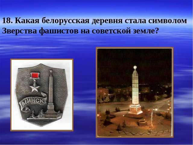 18. Какая белорусская деревня стала символом Зверства фашистов на советской з...