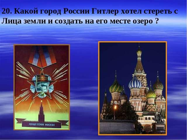 20. Какой город России Гитлер хотел стереть с Лица земли и создать на его мес...