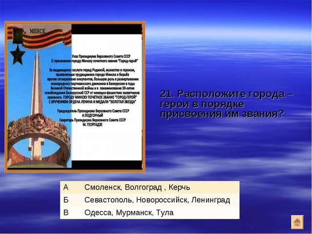 21. Расположите города – герои в порядке присвоения им звания? АСмоленск, В...