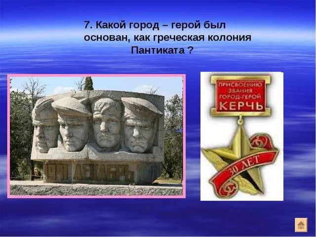 7. Какой город – герой был основан, как греческая колония Пантиката ?