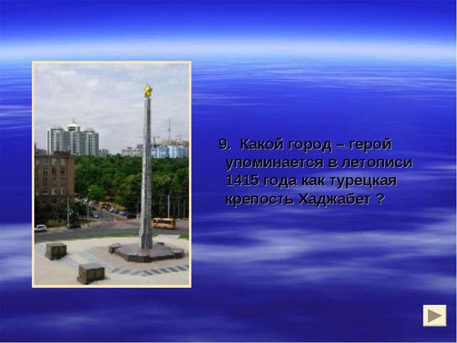 9. Какой город – герой упоминается в летописи 1415 года как турецкая крепост...