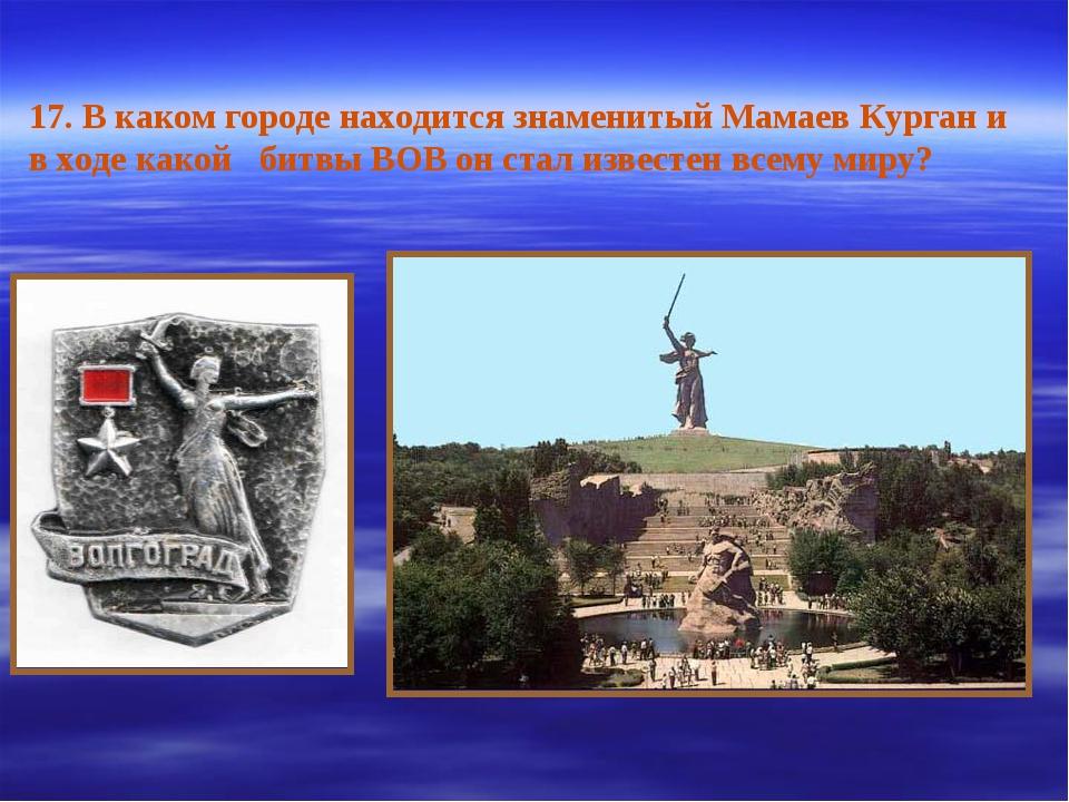 17. В каком городе находится знаменитый Мамаев Курган и в ходе какой битвы ВО...