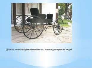Дрожки- лёгкий четырёхколёсный экипаж, повозка для перевозки людей.