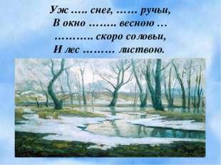 Уж ….. снег, …… ручьи, В окно …….. весною … ……….. скоро соловьи, И лес ……… ли
