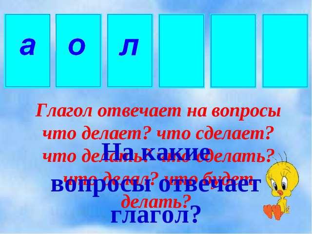 Глагол отвечает на вопросы что делает? что сделает? что делать? что сделать?...