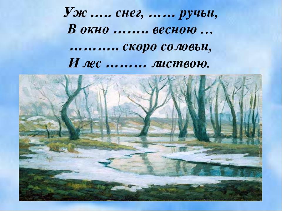 Уж ….. снег, …… ручьи, В окно …….. весною … ……….. скоро соловьи, И лес ……… ли...