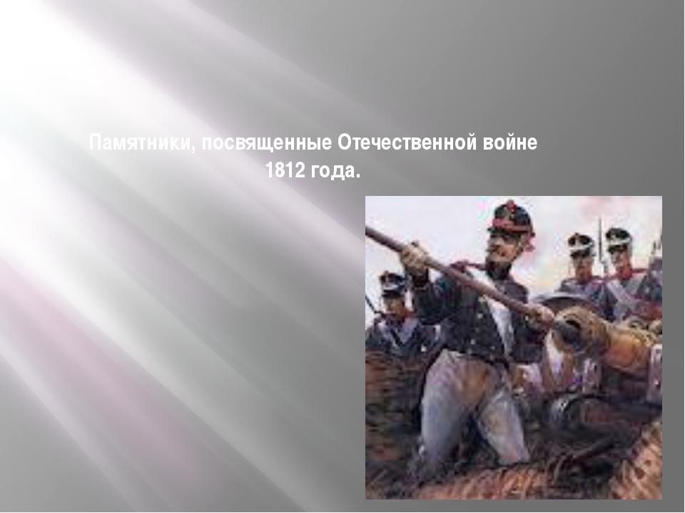 Памятники, посвященные Отечественной войне 1812 года.