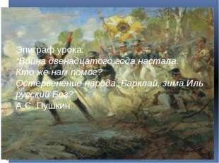 """Эпиграф урока: """"Война двенадцатого года настала. Кто же нам помог? Остервенен"""