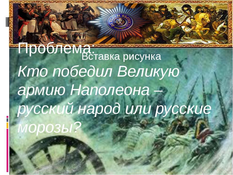 Проблема: Кто победил Великую армию Наполеона – русский народ или русские...