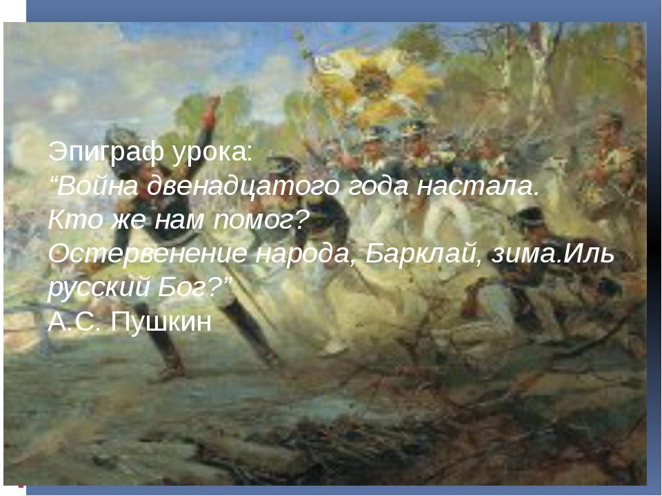 """Эпиграф урока: """"Война двенадцатого года настала. Кто же нам помог? Остервенен..."""