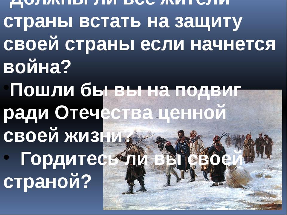 Должны ли все жители страны встать на защиту своей страны если начнется война...