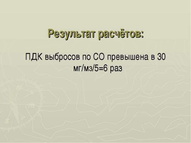 Результат расчётов: ПДК выбросов по СО превышена в 30 мг/м3/5=6 раз