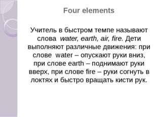 Four elements Учитель в быстром темпе называют слова water, earth, air, fire.