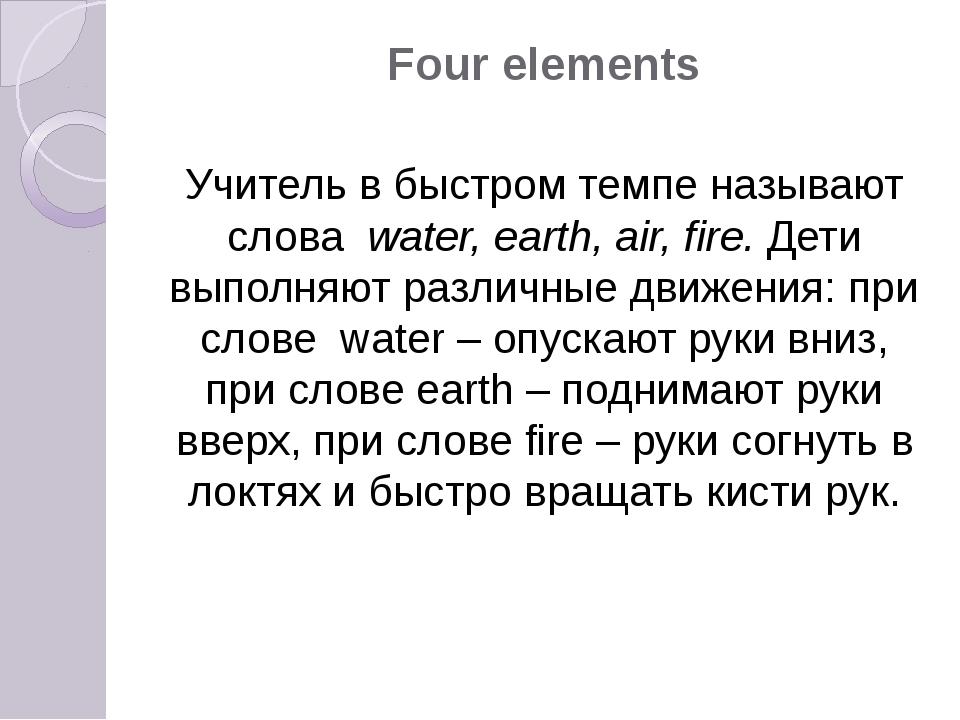 Four elements Учитель в быстром темпе называют слова water, earth, air, fire....