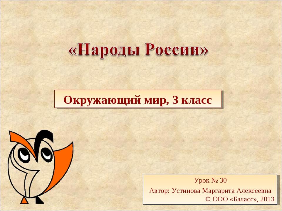 Окружающий мир, 3 класс Урок № 30 Автор: Устинова Маргарита Алексеевна © ООО...