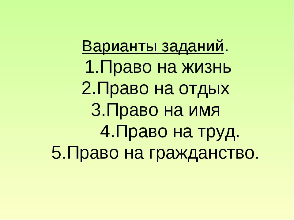 Варианты заданий. 1.Право на жизнь 2.Право на отдых 3.Право на имя 4.Право н...