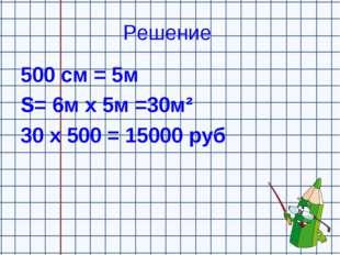 Решение 500 см = 5м S= 6м х 5м =30м² 30 х 500 = 15000 руб