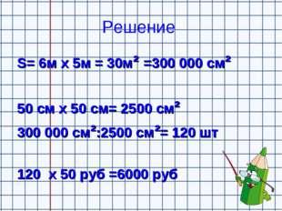 Решение S= 6м х 5м = 30м² =300000 см² 50 см х 50 см= 2500 см² 300000 см²:25