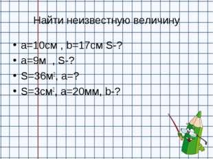 Найти неизвестную величину а=10см , b=17см S-? a=9м , S-? S=36м2, a=? S=3см2,