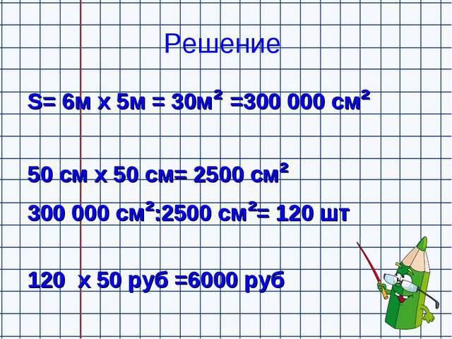 Решение S= 6м х 5м = 30м² =300000 см² 50 см х 50 см= 2500 см² 300000 см²:25...