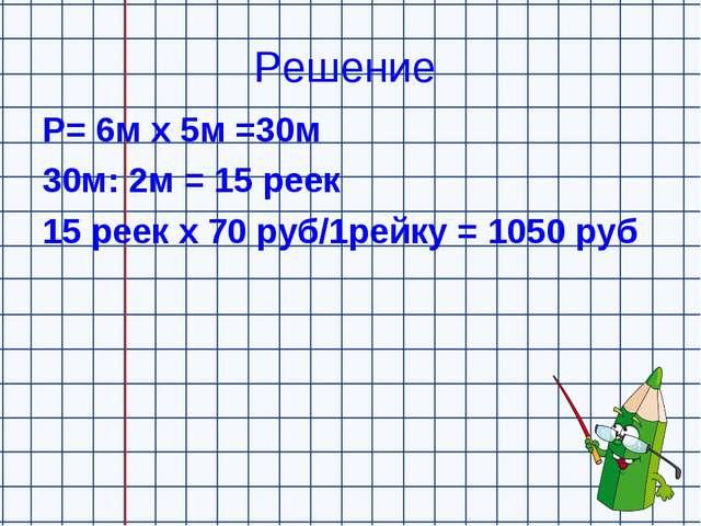 Решение Р= 6м х 5м =30м 30м: 2м = 15 реек 15 реек х 70 руб/1рейку = 1050 руб