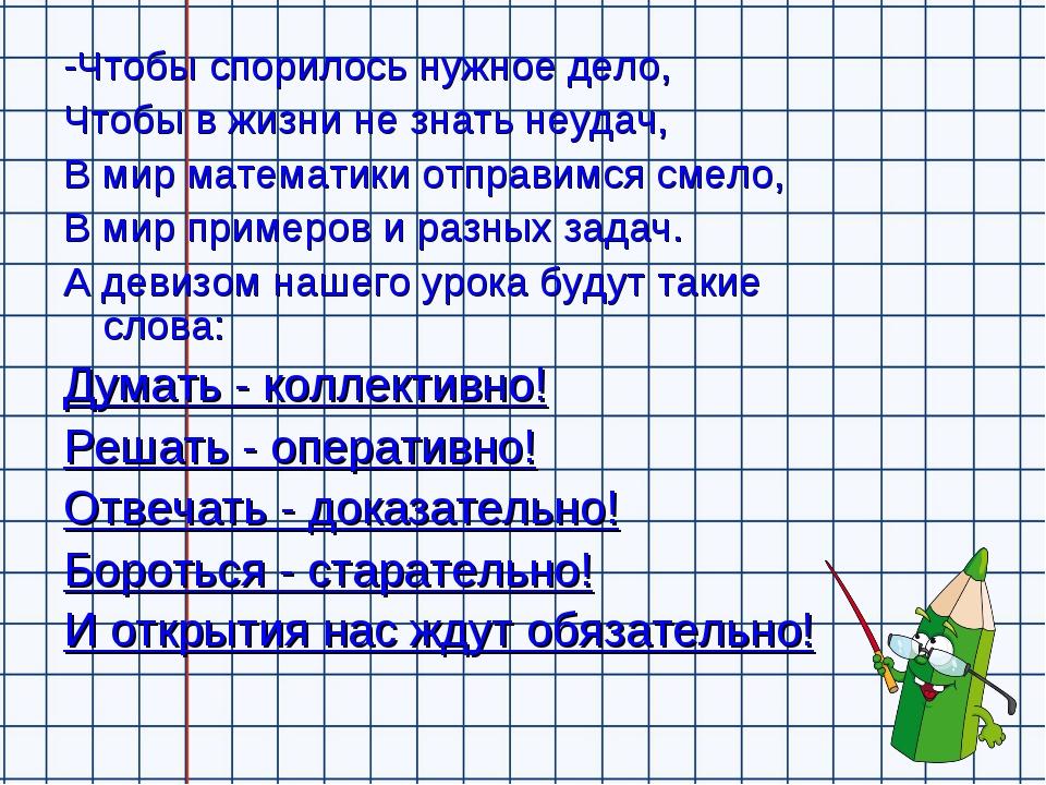 -Чтобы спорилось нужное дело, Чтобы в жизни не знать неудач, В мир математики...