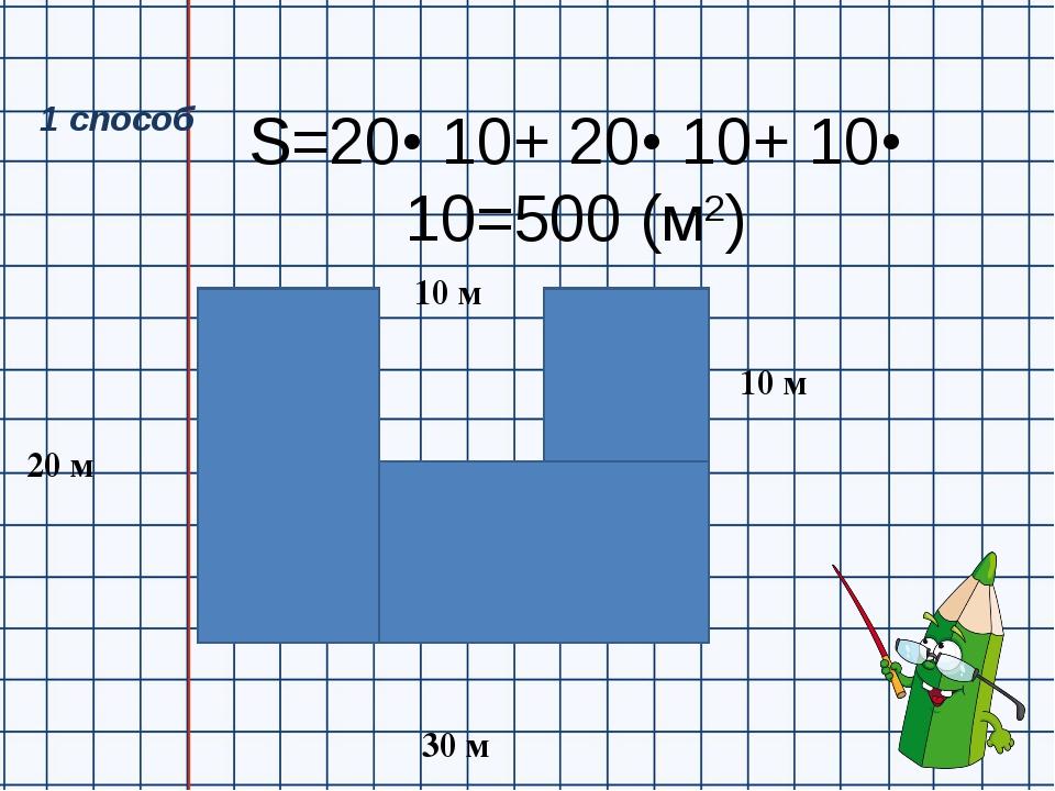 S=20• 10+ 20• 10+ 10• 10=500 (м2) 20 м 30 м 10 м 10 м 1 способ