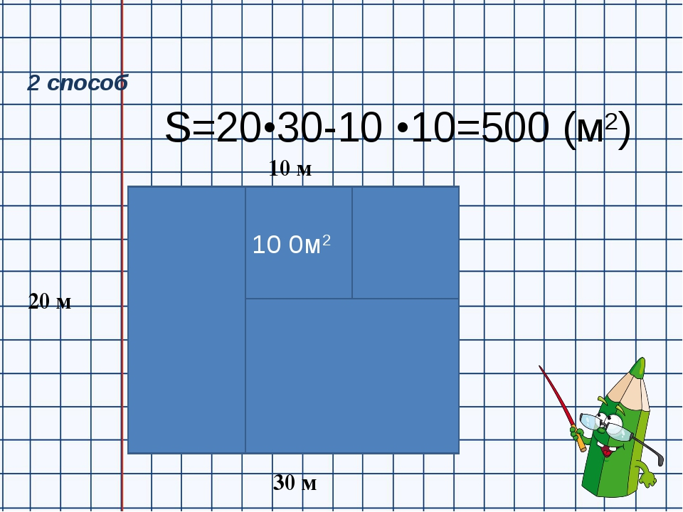 S=20•30-10 •10=500 (м2) 20 м 30 м 10 м 10 0м2 2 способ