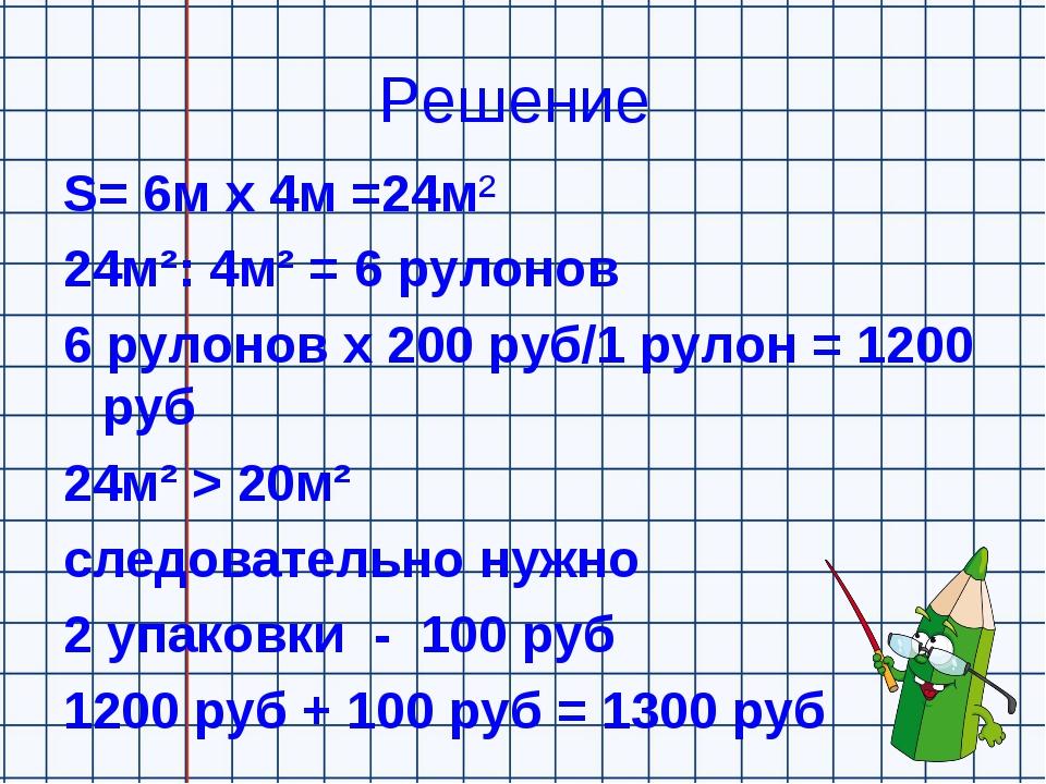 Решение S= 6м х 4м =24м² 24м²: 4м² = 6 рулонов 6 рулонов х 200 руб/1 рулон =...